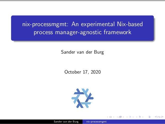 nix-processmgmt: An experimental Nix-based process manager-agnostic framework Sander van der Burg October 17, 2020 Sander ...