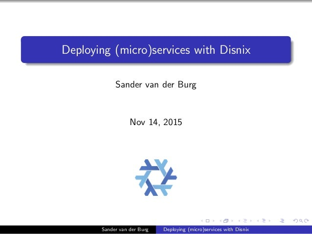 Deploying (micro)services with Disnix Sander van der Burg Nov 14, 2015 Sander van der Burg Deploying (micro)services with ...