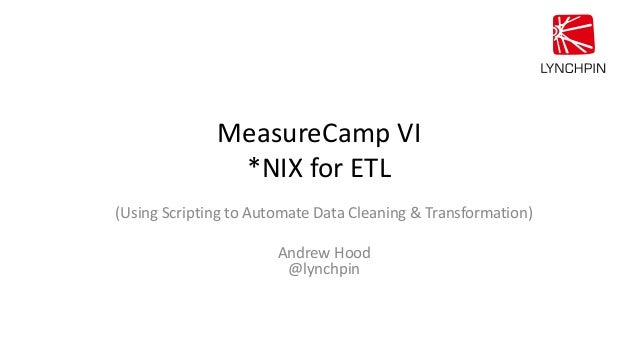 MeasureCamp VI *NIX for ETL (Using Scripting to Automate Data Cleaning & Transformation) Andrew Hood @lynchpin