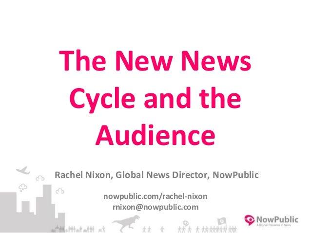 The New News Cycle and the Audience Rachel Nixon, Global News Director, NowPublic nowpublic.com/rachel-nixon rnixon@nowpub...
