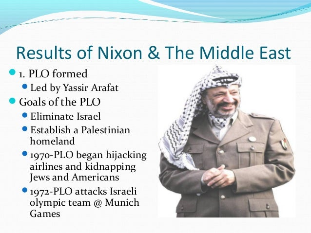 Results of Nixon & The Middle East1. PLO formed  Led by Yassir ArafatGoals of the PLO  Eliminate Israel  Establish a ...