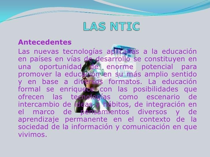 LAS NTIC<br />Antecedentes<br />Las nuevas tecnologías aplicadas a la educación en países en vías de desarrollo se constit...