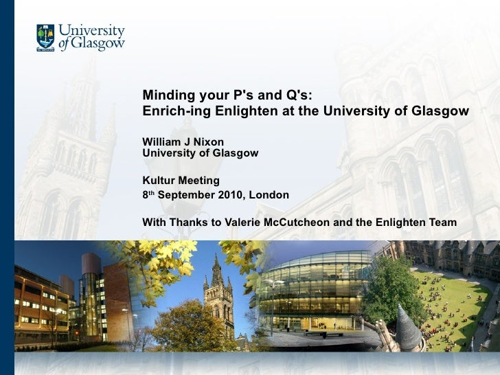 Minding your P's and Q's: Enrich-ing Enlighten at the University of Glasgow  William J Nixon University of Glasgow Kultur ...