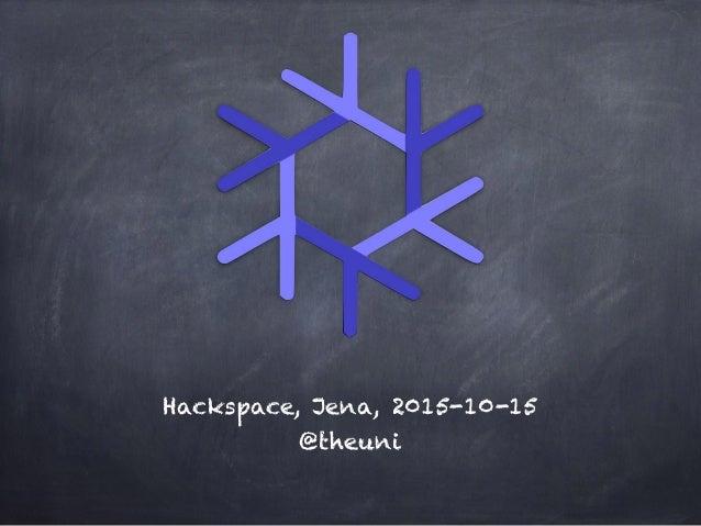 Hackspace, Jena, 2015-10-15 @theuni