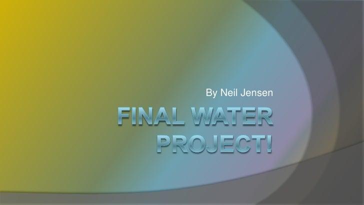 FINAL WATER PROJECT!<br />By Neil Jensen<br />