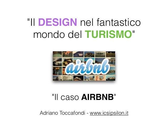 """""""Il DESIGN nel fantastico  mondo del TURISMO""""  """"Il caso AIRBNB""""  Adriano Toccafondi - www.icsipsilon.it"""