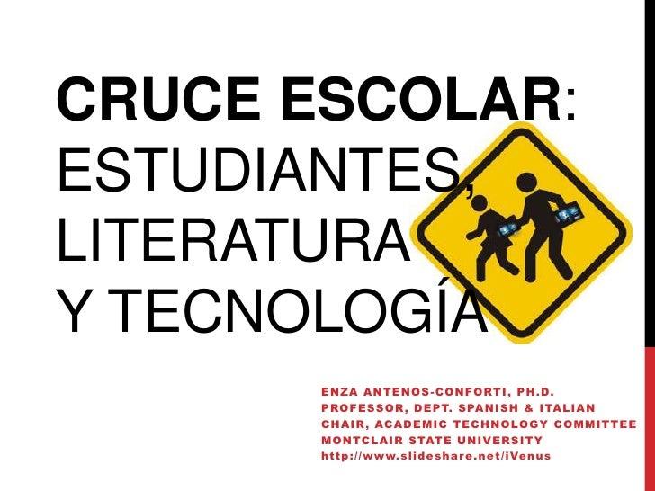 CRUCE ESCOLAR:ESTUDIANTES,LITERATURAY TECNOLOGÍA       ENZA A NTENOS -C ONF ORTI , PH.D.       PROF ESSOR , D EPT. SPA NI ...