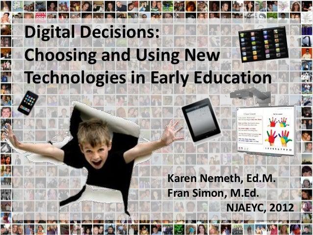 Digital Decisions:Choosing and Using NewTechnologies in Early Education                 Karen Nemeth, Ed.M.               ...
