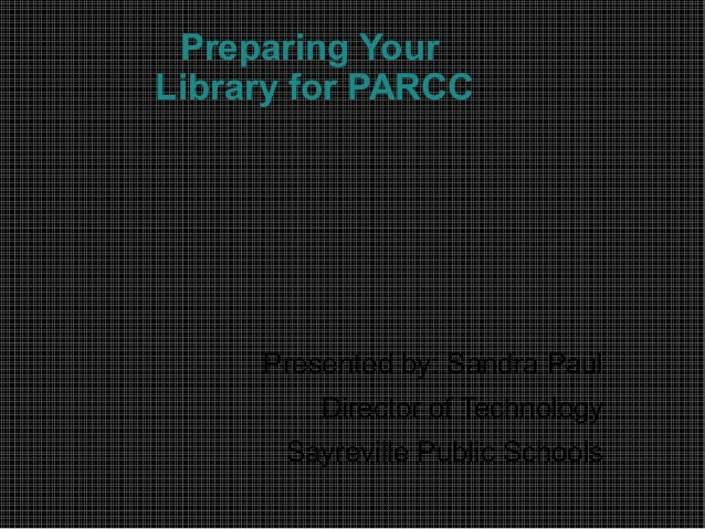 Preparing Your Library for PARCC Presented by: Sandra Paul Director of Technology Sayreville Public Schools