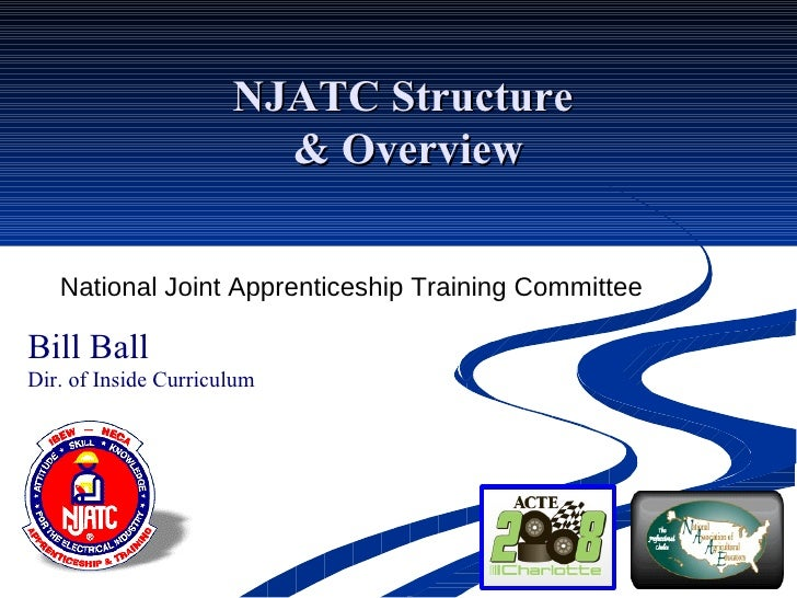NJATC Structure  & Overview National Joint Apprenticeship Training Committee Bill Ball Dir. of Inside Curriculum