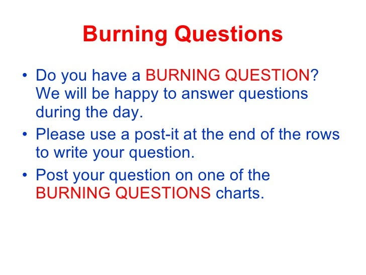 Burning Questions • Do you have a BURNING QUESTION?   We will be happy to answer questions   during the day. • Please use ...
