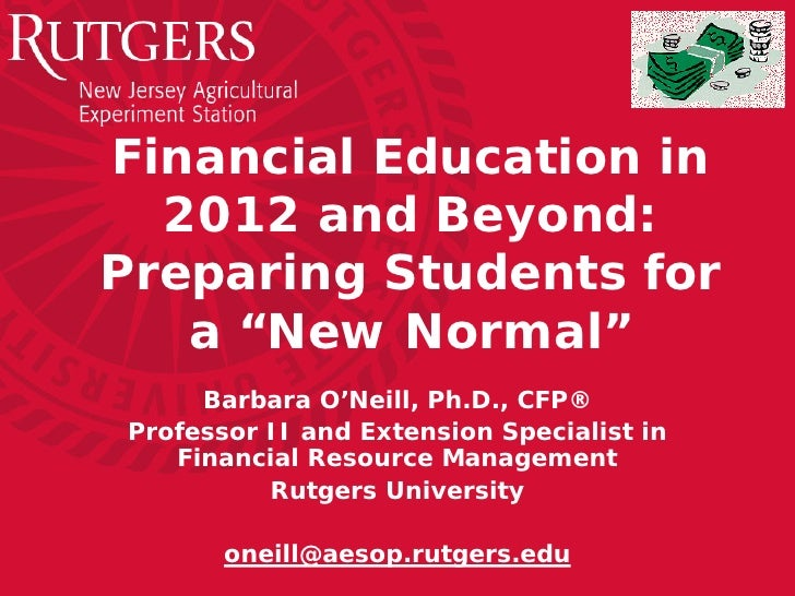 "Financial Education in  2012 and Beyond:Preparing Students for   a ""New Normal""     Barbara O'Neill, Ph.D., CFP®Professor ..."
