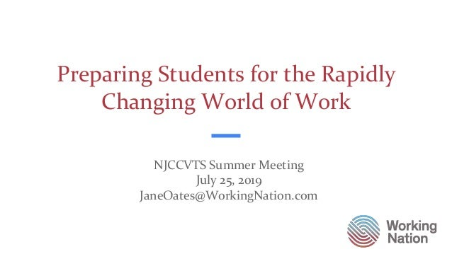 Preparing Students for the Rapidly Changing World of Work NJCCVTS Summer Meeting July 25, 2019 JaneOates@WorkingNation.com