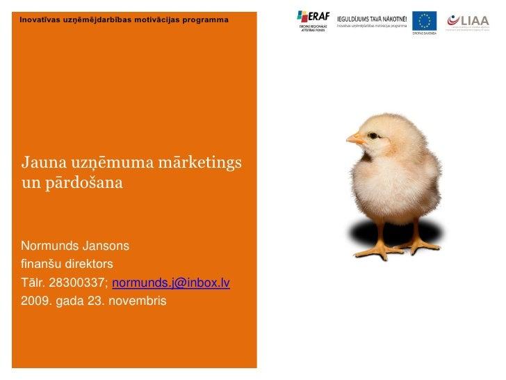 Inovatīvas uzņēmējdarbības motivācijas programma     Jauna uzņēmuma mārketings un pārdošana   Normunds Jansons finanšu dir...