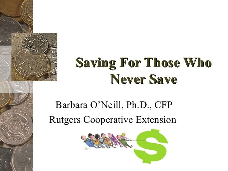 Saving For Those Who Never Save Barbara O'Neill, Ph.D., CFP Rutgers Cooperative Extension