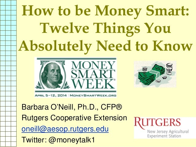 How to be Money Smart: Twelve Things You Absolutely Need to Know Barbara O'Neill, Ph.D., CFP® Rutgers Cooperative Extensio...