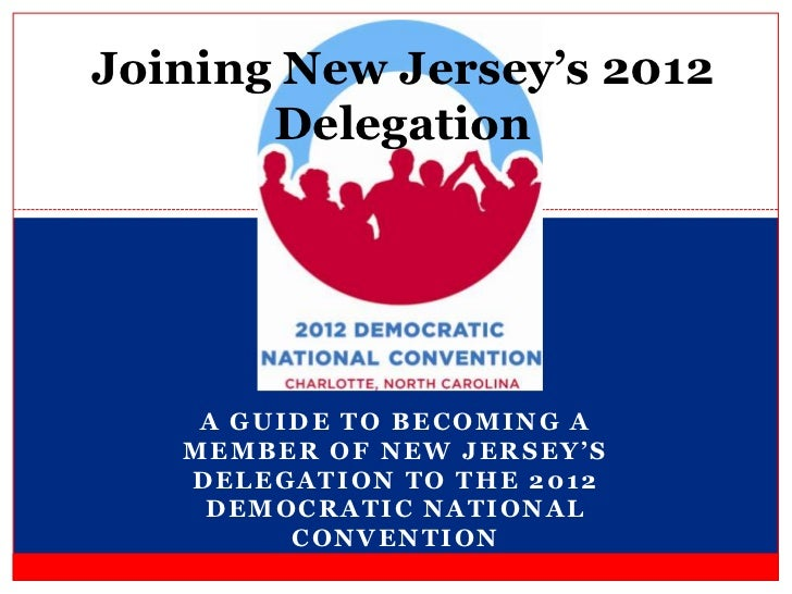 Joining New Jersey's 2012       Delegation    A GUIDE TO BECOMING A   MEMBER OF NEW JERSEY'S   DELEGATION TO THE 2012    D...