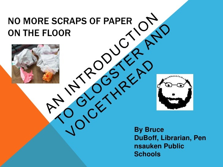 No More Scraps of Paper on the Floor<br />An Introduction to Glogster and VoiceThread<br />By Bruce DuBoff, Librarian, Pen...