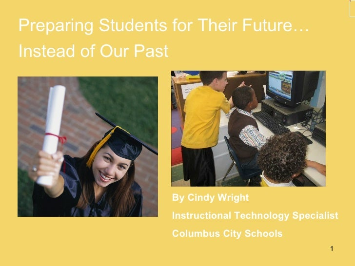 <ul><li>Preparing Students for Their Future… </li></ul><ul><li>Instead of Our Past </li></ul>By Cindy Wright Instructional...