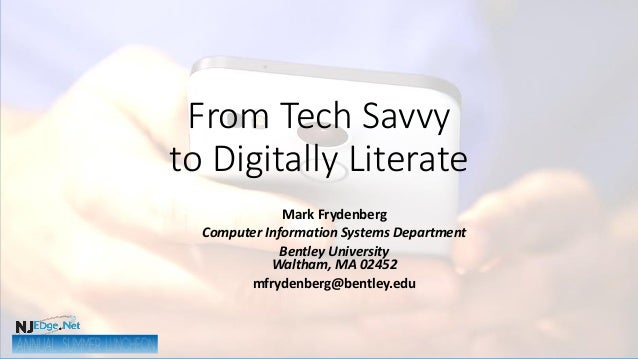 From Tech Savvy to Digitally Literate Mark Frydenberg Computer Information Systems Department Bentley University Waltham, ...