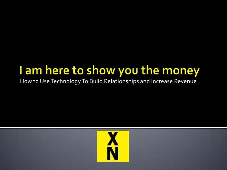 How to Use Technology To Build Relationships and Increase Revenue<br />I am here to show you the money<br />