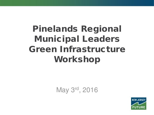 Pinelands Regional Municipal Leaders Green Infrastructure Workshop May 3rd, 2016