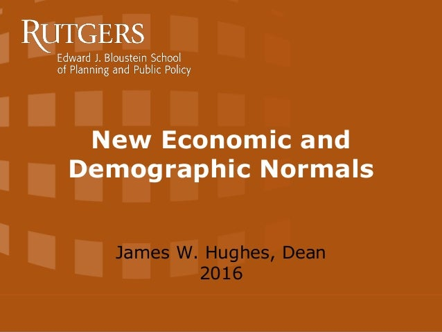 New Economic and Demographic Normals James W. Hughes, Dean 2016
