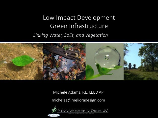Low Impact Development Green Infrastructure Michele Adams, P.E. LEED AP michelea@melioradesign.com Linking Water, Soils, a...