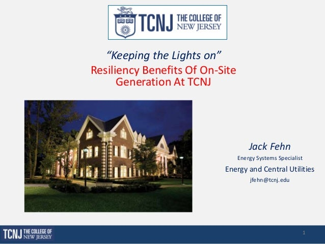 """""""Keeping the Lights on"""" Resiliency Benefits Of On-Site Generation At TCNJ Jack Fehn Energy Systems Specialist Energy and C..."""