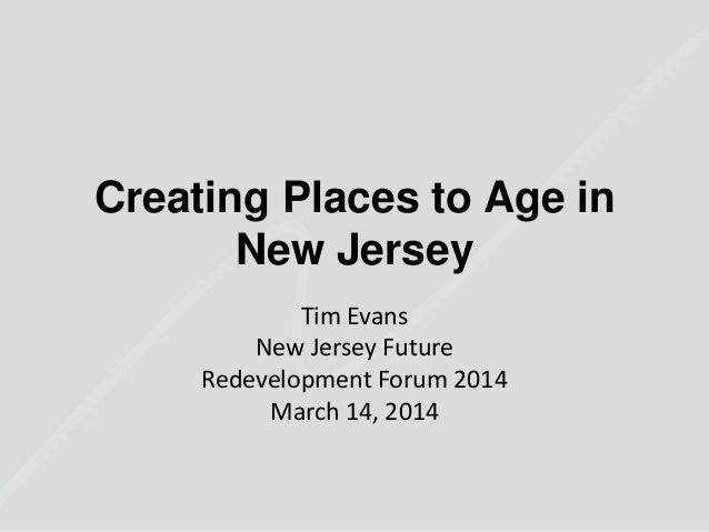 Creating Places to Age in New Jersey Tim Evans New Jersey Future Redevelopment Forum 2014 March 14, 2014