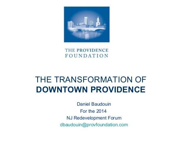 THE TRANSFORMATION OF DOWNTOWN PROVIDENCE Daniel Baudouin For the 2014 NJ Redevelopment Forum dbaudouin@provfoundation.com