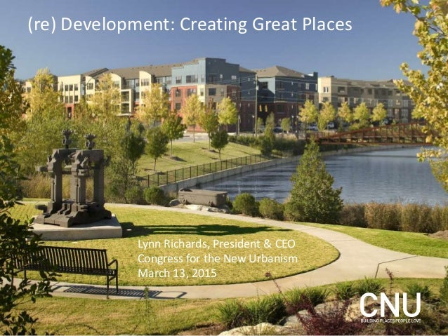 (re) Development: Creating Great Places Lynn Richards, President & CEO Congress for the New Urbanism March 13, 2015
