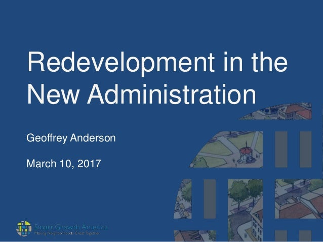 Redevelopment in the New Administration Geoffrey Anderson March 10, 2017