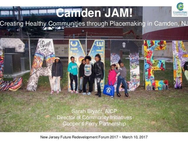 Camden JAM! Creating Healthy Communities through Placemaking in Camden, NJ Sarah Bryant, AICP Director of Community Initia...