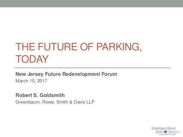 THE FUTURE OF PARKING, TODAY New Jersey Future Redevelopment Forum March 10, 2017 Robert S. Goldsmith Greenbaum, Rowe, Smi...