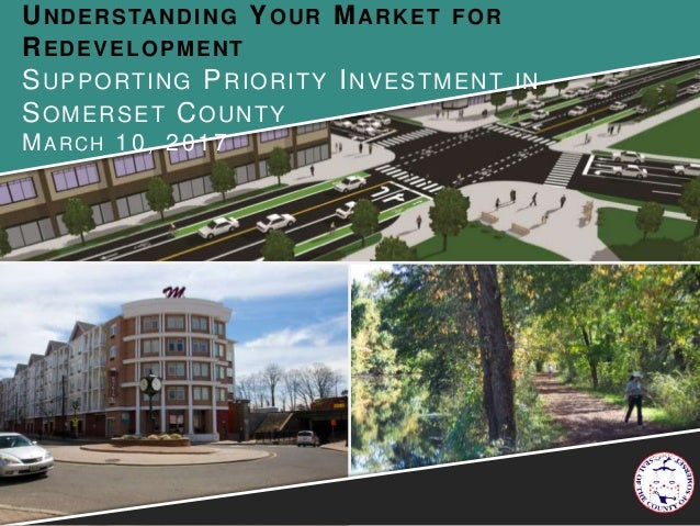 UNDERSTANDING YOUR MARKET FOR REDEVELOPMENT SUPPORTING PRIORITY INVESTMENT IN SOMERSET COUNTY MARCH 10, 2017