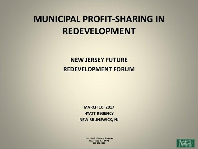 MUNICIPAL PROFIT-SHARING IN REDEVELOPMENT NEW JERSEY FUTURE REDEVELOPMENT FORUM MARCH 10, 2017 HYATT REGENCY NEW BRUNSWICK...