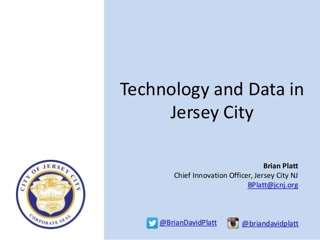 Technology and Data in Jersey City Brian Platt Chief Innovation Officer, Jersey City NJ BPlatt@jcnj.org @BrianDavidPlatt @...