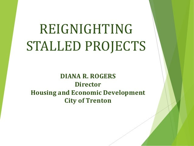 REIGNIGHTING STALLED PROJECTS DIANA R. ROGERS Director Housing and Economic Development City of Trenton