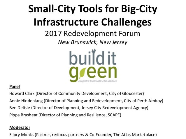 Small-City	Tools	for	Big-City	 Infrastructure	Challenges	 2017	Redevelopment	Forum	 New	Brunswick,	New	Jersey	 Panel	 Howa...
