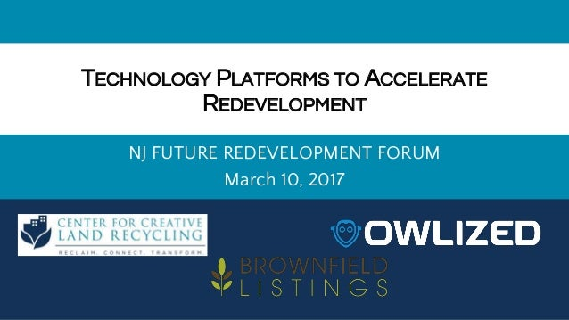 TECHNOLOGY PLATFORMS TO ACCELERATE REDEVELOPMENT NJ FUTURE REDEVELOPMENT FORUM March 10, 2017