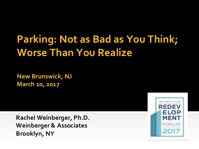 Parking: Not as Bad as You Think; Worse Than You Realize New Brunswick, NJ March 10, 2017 Rachel Weinberger, Ph.D. Weinber...