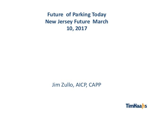 Future of Parking Today New Jersey Future March 10, 2017 Jim Zullo, AICP, CAPP