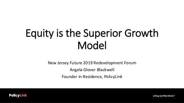 Equity is the Superior Growth Model New Jersey Future 2019 Redevelopment Forum Angela Glover Blackwell Founder in Residenc...