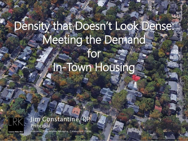 Density that Doesn't Look Dense: Meeting the Demand for In-Town Housing Jim Constantine, PP Principal Princeton Philadelph...