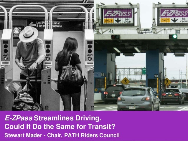 E-ZPass Streamlines Driving. Could It Do the Same for Transit? Stewart Mader - Chair, PATH Riders Council
