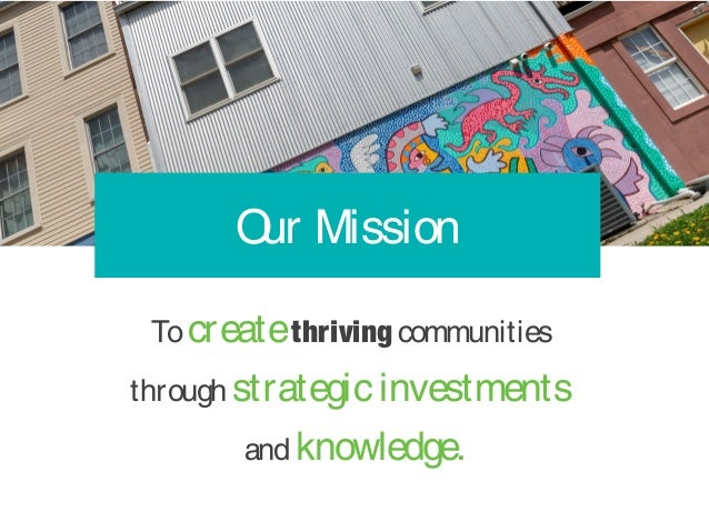 Tocreatethrivingcommunities through strategicinvestments andknowledge. Our Mission