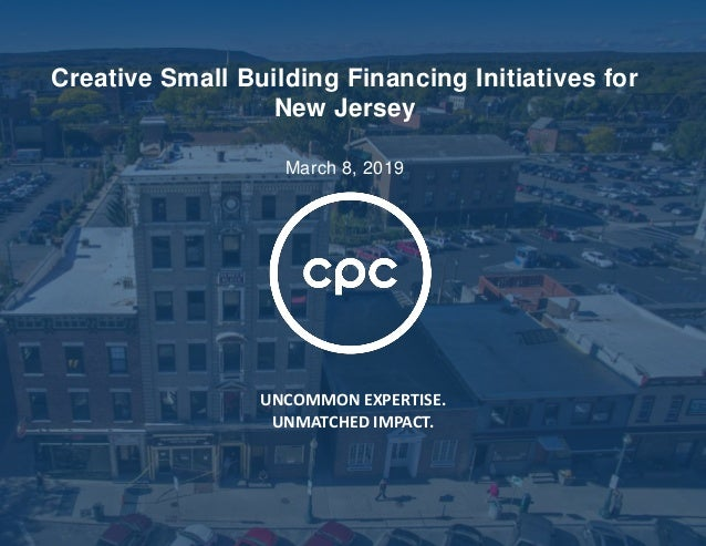 UNCOMMON EXPERTISE. UNMATCHED IMPACT. Creative Small Building Financing Initiatives for New Jersey March 8, 2019