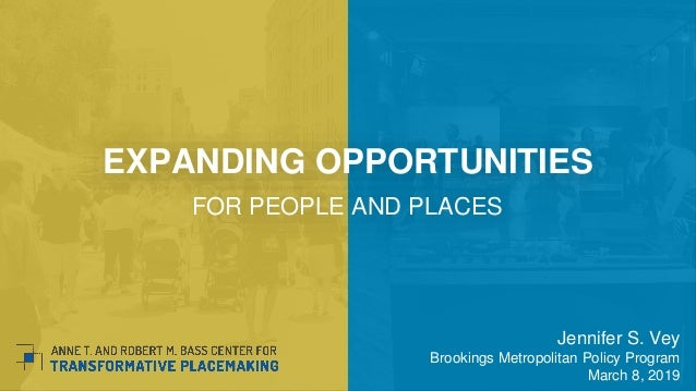 EXPANDING OPPORTUNITIES FOR PEOPLE AND PLACES Jennifer S. Vey Brookings Metropolitan Policy Program March 8, 2019