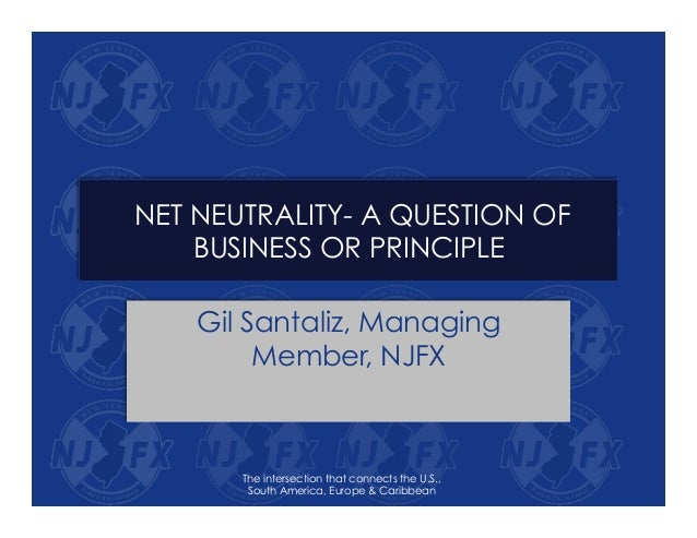 NET NEUTRALITY- A QUESTION OF BUSINESS OR PRINCIPLE Gil Santaliz, Managing Member, NJFX The intersection that connects the...